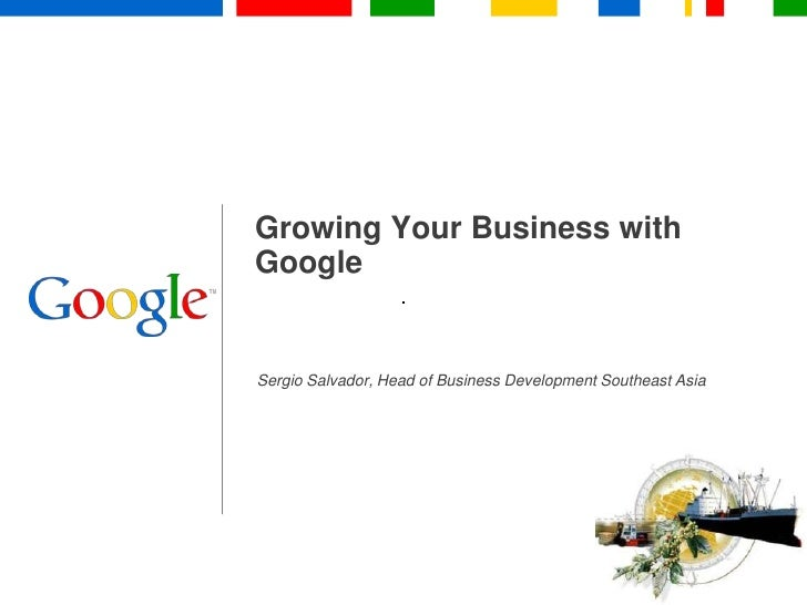 Growing Your Business with Google<br />Sergio Salvador, Head of Business Development Southeast Asia<br />