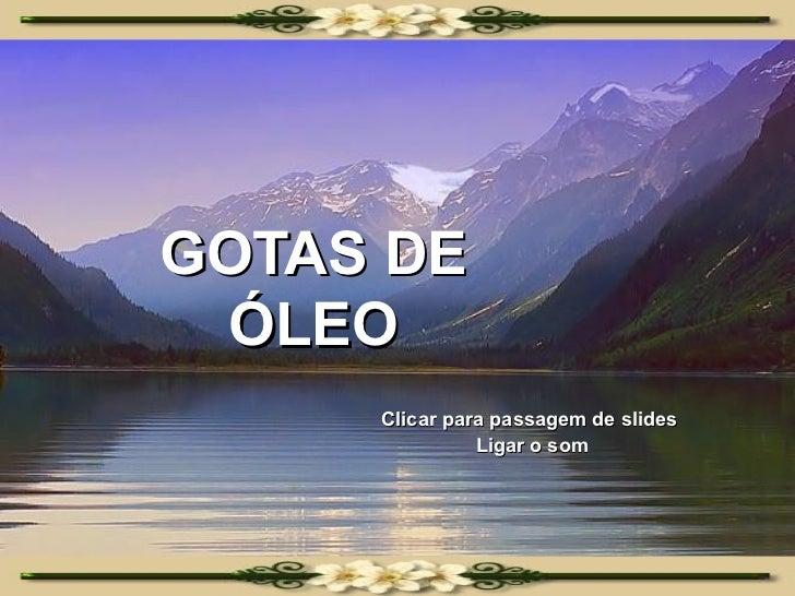 GOTAS DE ÓLEO Clicar para passagem de slides  Ligar o som