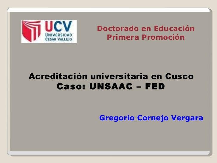 Doctorado en Educación Primera Promoción Acreditación universitaria en Cusco Caso: UNSAAC – FED Gregorio Cornejo Vergara