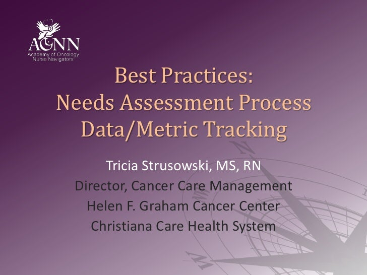Best Practices:Needs Assessment ProcessData/Metric Tracking<br />Tricia Strusowski, MS, RN<br />Director, Cancer Care Mana...