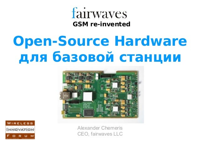 GSM re-inventedOpen-Source Hardware для базовой станции       Alexander Chemeris       CEO, fairwaves LLC