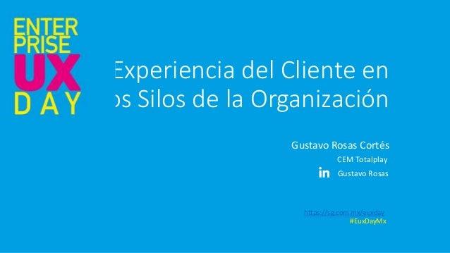Experiencia del Cliente en los Silos de la Organización Gustavo Rosas Cortés https://sg.com.mx/euxday #EuxDayMx Gustavo Ro...