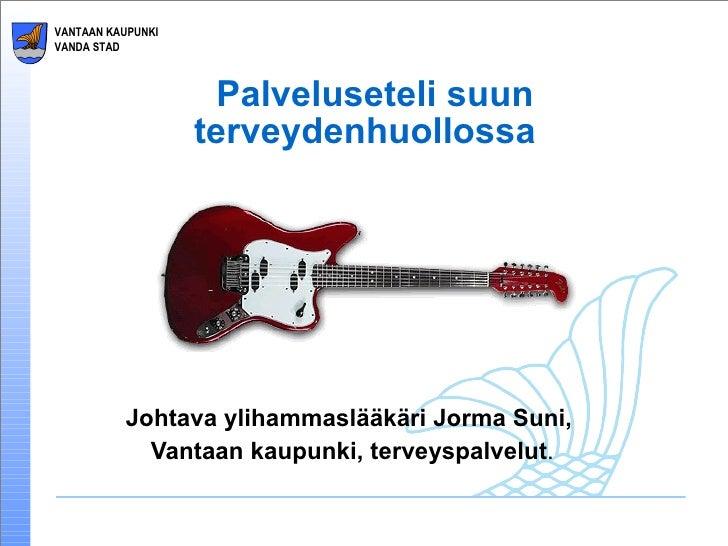 Palveluseteli suun terveydenhuollossa  Johtava ylihammaslääkäri Jorma Suni,  Vantaan kaupunki, terveyspalvelut .
