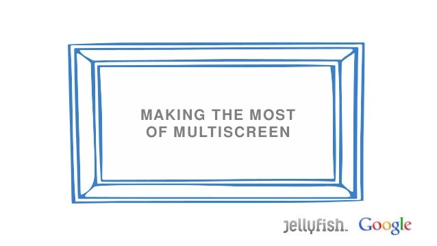 MAKING THE MOSTOF MULTISCREEN