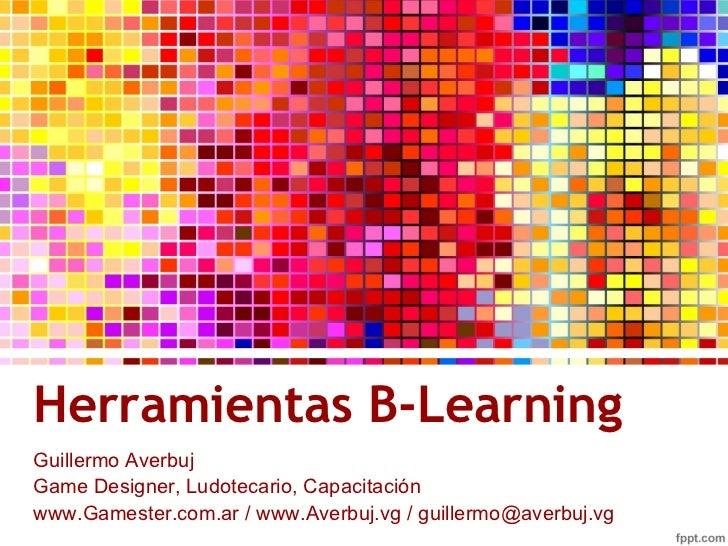 Herramientas B-Learning <ul>Guillermo Averbuj Game Designer, Ludotecario, Capacitación </ul>www.Gamester.com.ar / www.Aver...