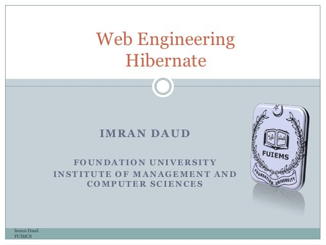 IMRAN DAUDFOUNDATION UNIVERSITYINSTITUTE OF MANAGEMENT ANDCOMPUTER SCIENCESImran DaudFUIMCSWeb EngineeringHibernate