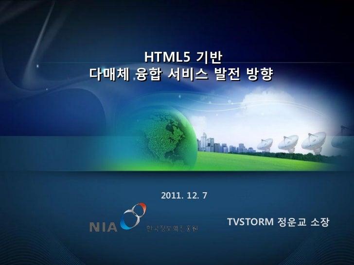 HTML5 기반다매체 융합 서비스 발젂 방향      2011. 12. 7                    TVSTORM 정운교 소장                                     1
