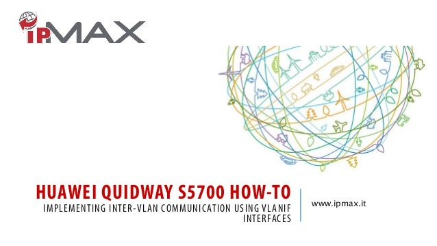HUAWEI QUIDWAY S5700 HOW-TO IMPLEMENTING INTER-VLAN COMMUNICATION USING VLANIF INTERFACES www.ipmax.it