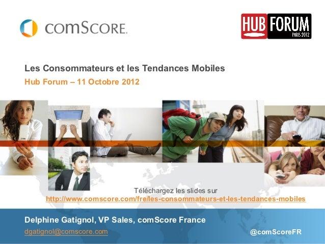 Les Consommateurs et les Tendances MobilesHub Forum – 11 Octobre 2012                            Téléchargez les slides su...