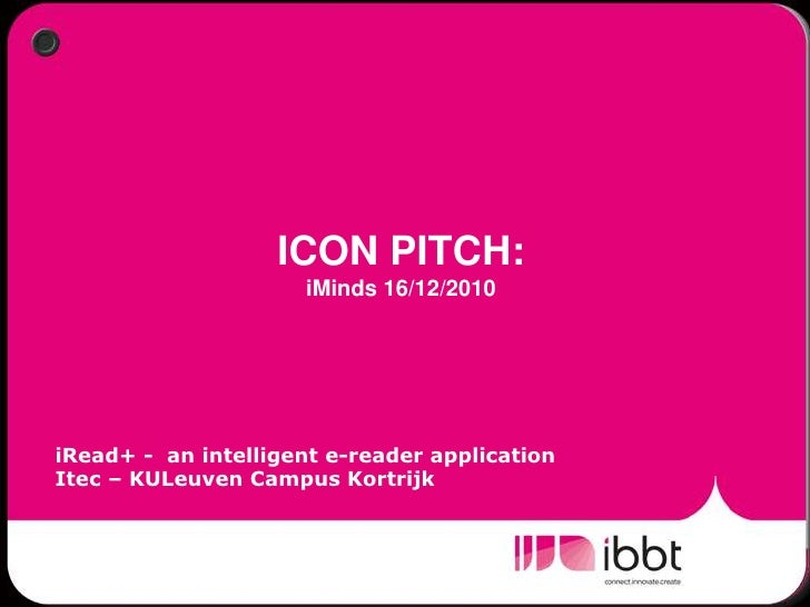 ICON PITCH: iMinds 16/12/2010<br />iRead+ -  an intelligent e-reader application<br />Itec – KULeuven Campus Kortrijk<br />