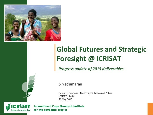Global Futures and Strategic Foresight @ ICRISAT Progress update of 2015 deliverables S Nedumaran Research Program – Marke...