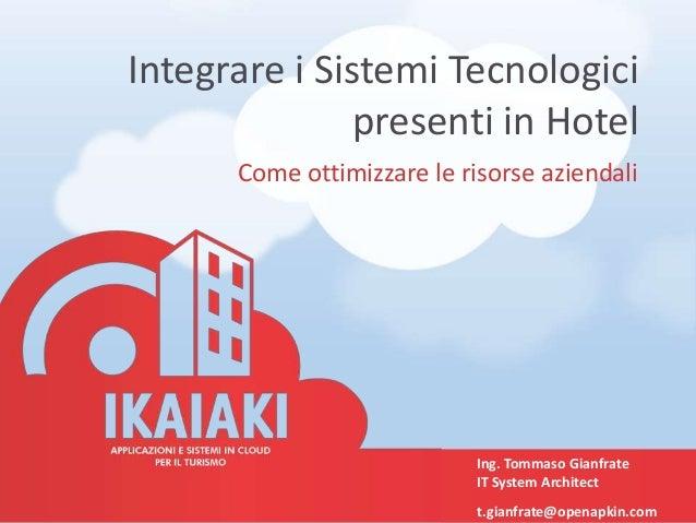 Integrare i Sistemi Tecnologici presenti in Hotel Come ottimizzare le risorse aziendali Ing. Tommaso Gianfrate IT System A...