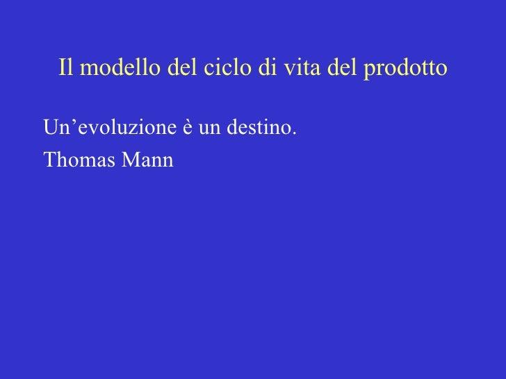 Il modello del ciclo di vita del prodotto <ul><li>Un'evoluzione è un destino. </li></ul><ul><li>Thomas Mann </li></ul>