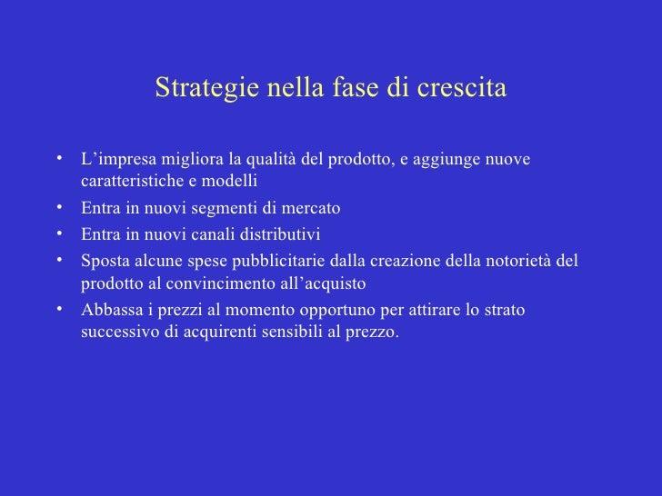 Strategie nella fase di crescita <ul><li>L'impresa migliora la qualità del prodotto, e aggiunge nuove caratteristiche e mo...
