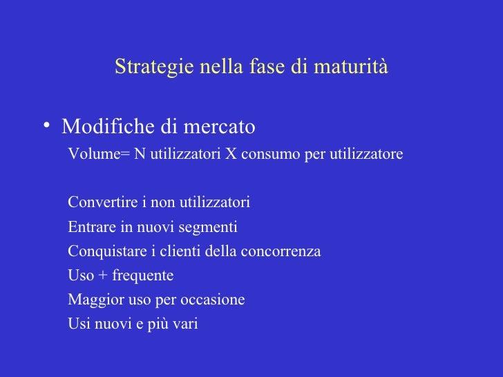 Strategie nella fase di maturità <ul><li>Modifiche di mercato </li></ul><ul><ul><li>Volume= N utilizzatori X consumo per u...