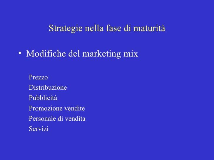 Strategie nella fase di maturità <ul><li>Modifiche del marketing mix </li></ul><ul><ul><li>Prezzo </li></ul></ul><ul><ul><...