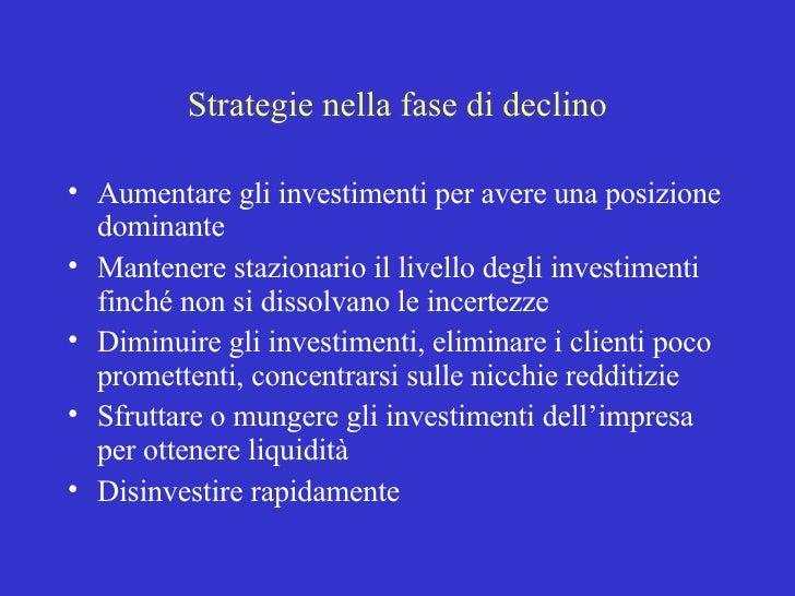 Strategie nella fase di declino <ul><li>Aumentare gli investimenti per avere una posizione dominante </li></ul><ul><li>Man...