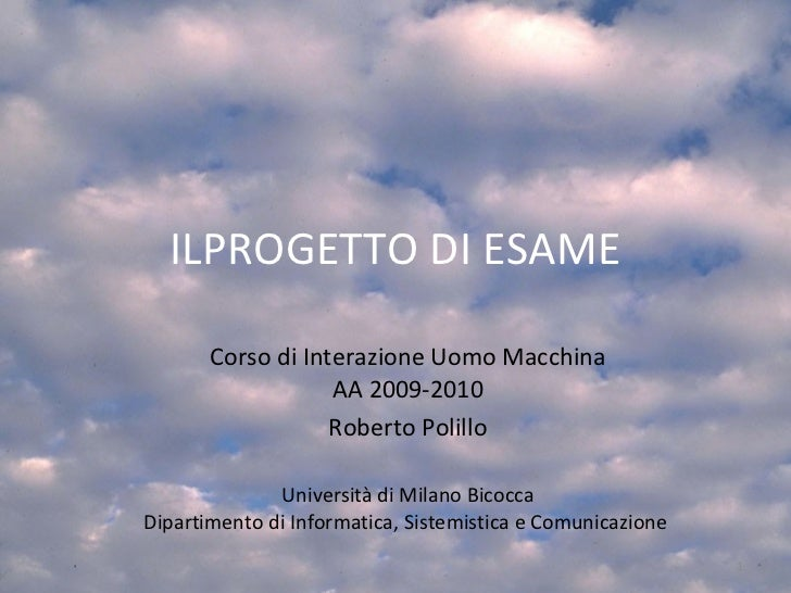 ILPROGETTO DI ESAME Corso di Interazione Uomo Macchina AA 2009-2010 Roberto Polillo Università di Milano Bicocca Dipartime...