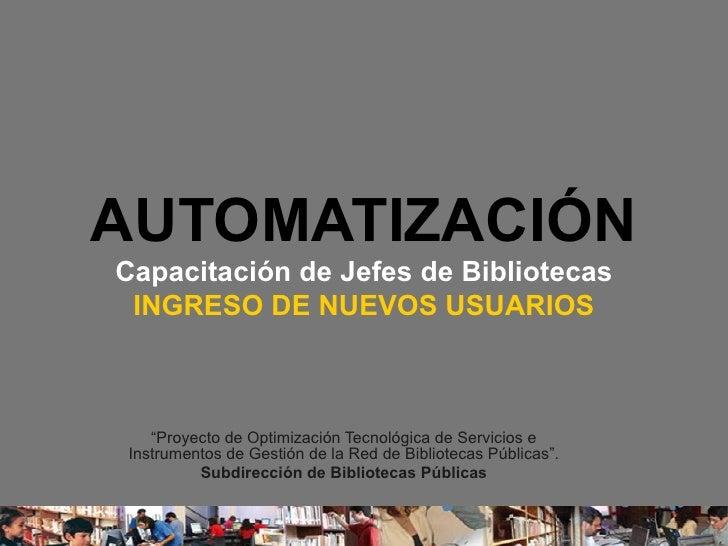 """AUTOMATIZACIÓN Capacitación de Jefes de Bibliotecas INGRESO DE NUEVOS USUARIOS """" Proyecto de Optimización Tecnológica de S..."""