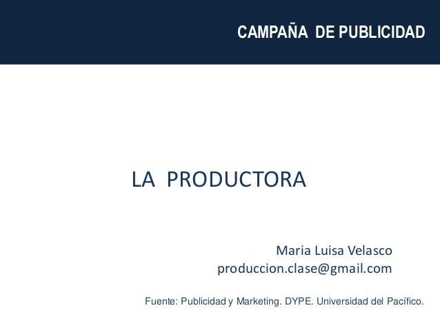 Maria Luisa Velasco produccion.clase@gmail.com CAMPAÑA DE PUBLICIDAD LA PRODUCTORA Fuente: Publicidad y Marketing. DYPE. U...