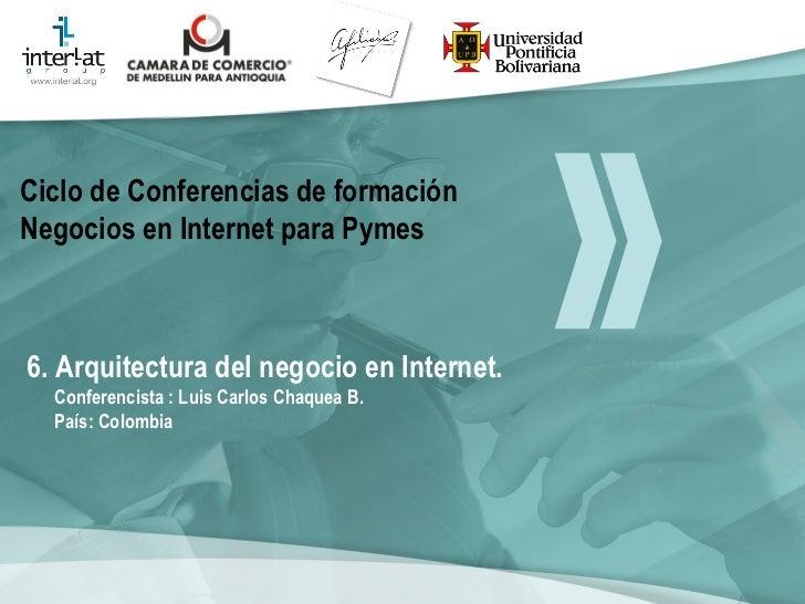 6. Arquitectura del negocio en Internet. Conferencista : Luis Carlos Chaquea B.  País: Colombia   Ciclo de Conferencias de...