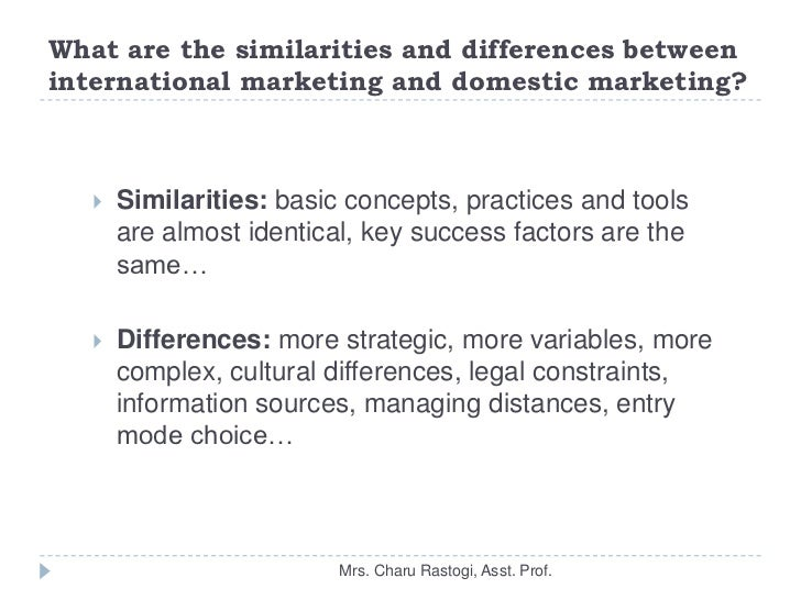 differences between domestic marketing and international marketing Difference between international and domestic marketing international marketing domestic marketing 1 meaning it refers to those activities which results into it refers to those activities which results into transfers of goods and services inside the country itself.