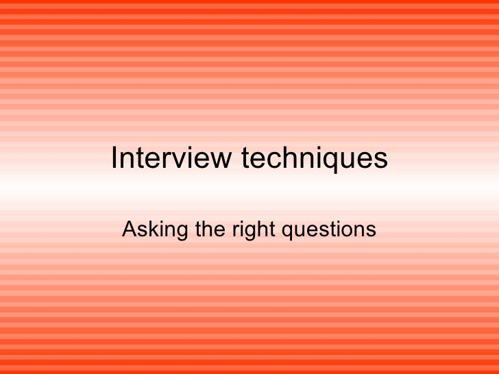 Interview techniques Asking the right questions