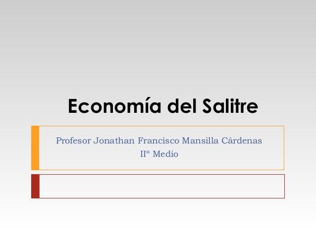 Economía del Salitre Profesor Jonathan Francisco Mansilla Cárdenas IIº Medio