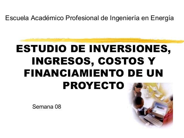 ESTUDIO DE INVERSIONES, INGRESOS, COSTOS Y FINANCIAMIENTO DE UN PROYECTO Escuela Académico Profesional de Ingeniería en En...