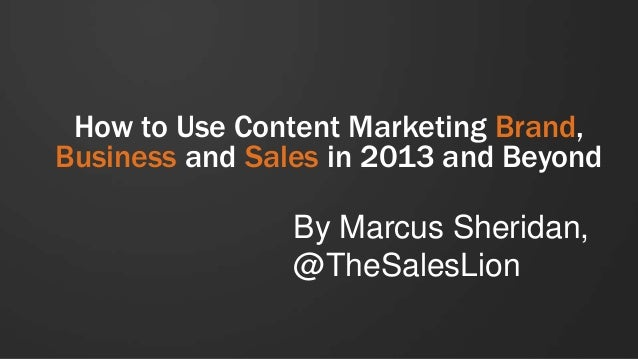 How to Use Content Marketing Brand, Business and Sales in 2013 and Beyond  By Marcus Sheridan, @TheSalesLion