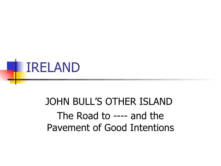 IRELAND JOHN BULL'S OTHER ISLAND  The Road to ---- and the Pavement of Good Intentions