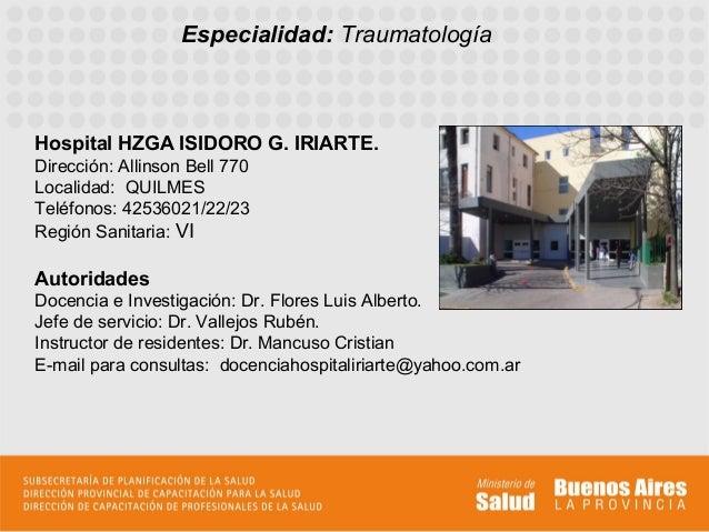 Especialidad: TraumatologíaHospital HZGA ISIDORO G. IRIARTE.Dirección: Allinson Bell 770Localidad: QUILMESTeléfonos: 42536...