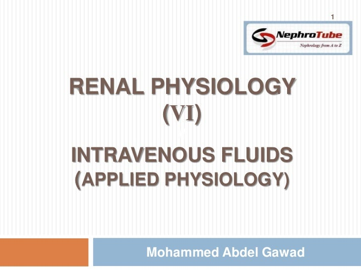 1RENAL PHYSIOLOGY       (VI)          MINTRAVENOUS FLUIDS (APPLIED PHYSIOLOGY)       Mohammed Abdel Gawad