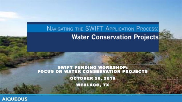 SWIFT FUNDING WORKSHOP: FOCUS ON WATER CONSERVATION PROJECTS OCTOBER 20, 2016 WESLACO, TX