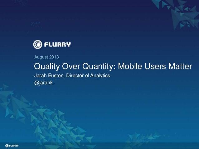 August 2013 Quality Over Quantity: Mobile Users Matter Jarah Euston, Director of Analytics @jarahk