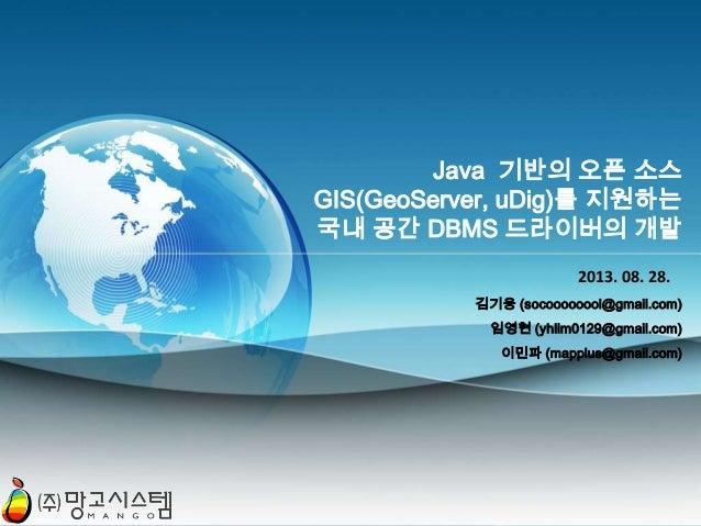 Java 기반의 오픈 소스 GIS(GeoServer, uDig)를 지원하는 국내 공간 DBMS 드라이버의 개발 2013. 08. 28. 김기웅 (socoooooool@gmail.com) 임영현 (yhlim0129@gma...