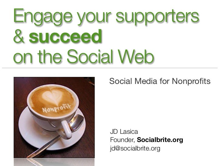 Engage your supporters& succeedon the Social Web           Social Media for Nonprofits           JD Lasica           Founde...