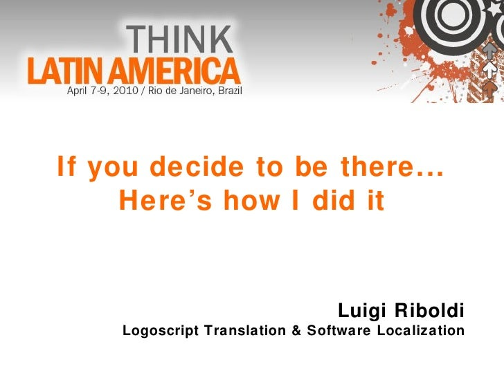 If you decide to be there... Here's how I did it Luigi Riboldi Logoscript Translation & Software Localization