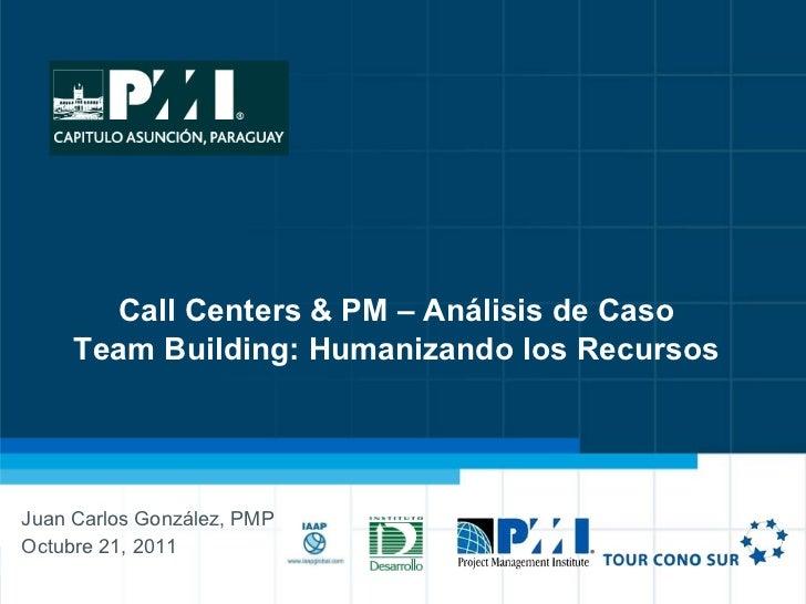 Call Centers & PM – Análisis de Caso Team Building: Humanizando los Recursos Juan Carlos González, PMP Octubre 21, 2011