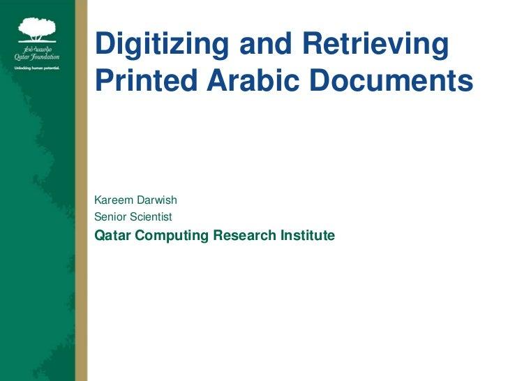 Digitizing and Retrieving Printed Arabic Documents<br />Kareem Darwish<br />Senior Scientist<br />Qatar Computing Research...