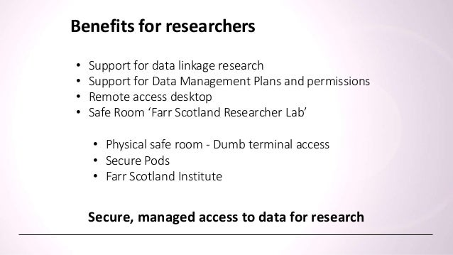 Benefits for data custodians Secure, managed access to data for research • Data stays on site • Support for data linkage r...