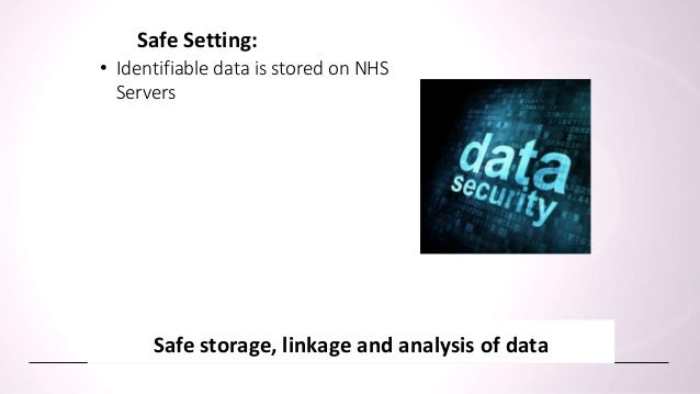 • Identifiable data is stored on NHS Servers Safe storage, linkage and analysis of data Safe Setting: