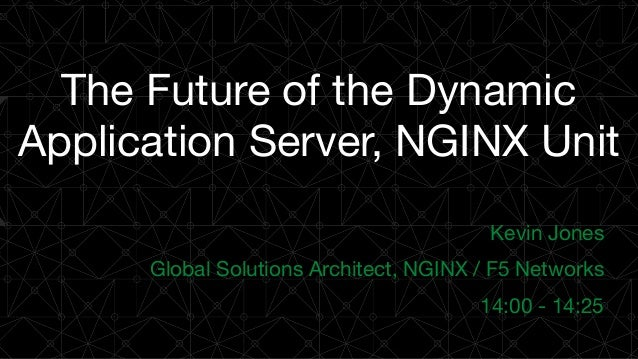 The Future of the Dynamic Application Server, NGINX Unit Kevin Jones  Global Solutions Architect, NGINX / F5 Networks  14:...