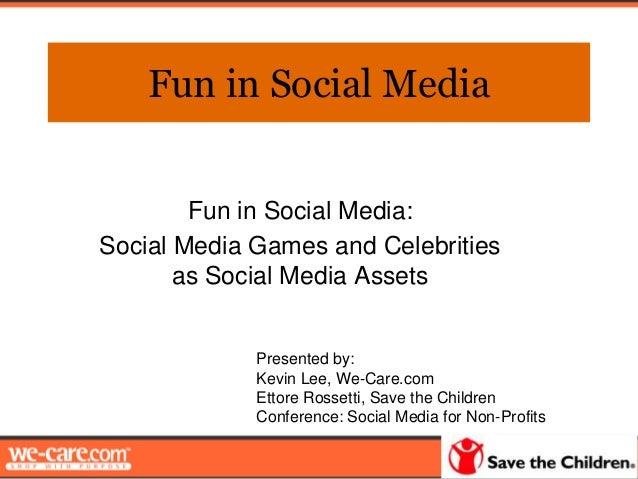 Fun in Social MediaFun in Social Media:Social Media Games and Celebritiesas Social Media AssetsPresented by:Kevin Lee, We-...