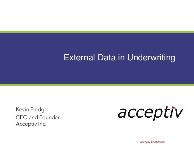 External Data in Underwriting Kevin Pledge CEO and Founder Acceptiv Inc. Acceptiv Confidential