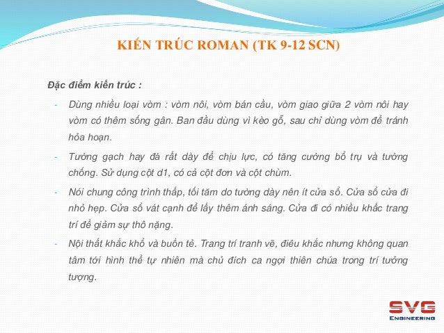 KIẾN TRÚC ROMAN (TK 9-12 SCN) Đặc điểm kiến trúc : - Dùng nhiều loại vòm : vòm nôi, vòm bán cầu, vòm giao giữa 2 vòm nôi h...