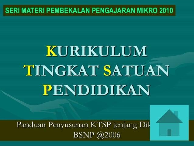 KURIKULUM TINGKAT SATUAN PENDIDIKAN Panduan Penyusunan KTSP jenjang Dikdasmen BSNP @2006 SERI MATERI PEMBEKALAN PENGAJARAN...