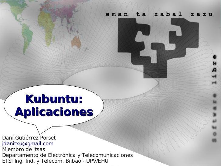 Kubuntu:    AplicacionesDani Gutiérrez Porsetjdanitxu@gmail.comMiembro de itsasDepartamento de Electrónica y Telecomunicac...