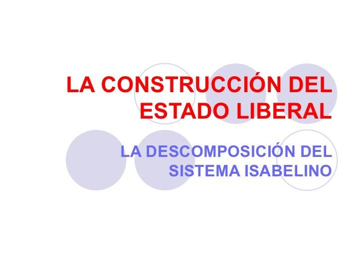 LA CONSTRUCCIÓN DEL ESTADO LIBERAL LA DESCOMPOSICIÓN DEL SISTEMA ISABELINO