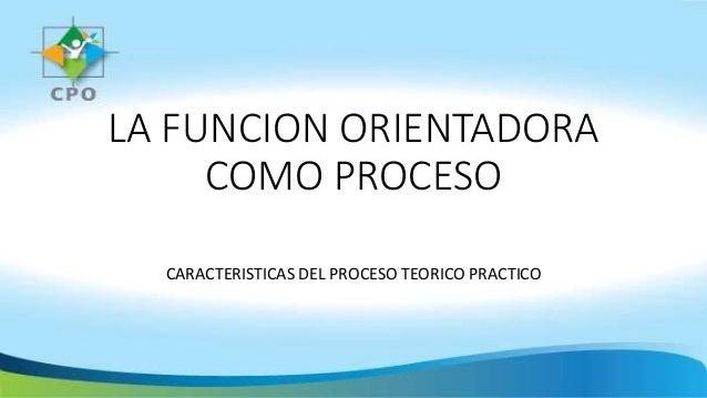 LA FUNCION ORIENTADORA COMO PROCESO CARACTERISTICAS DEL PROCESO TEORICO PRACTICO